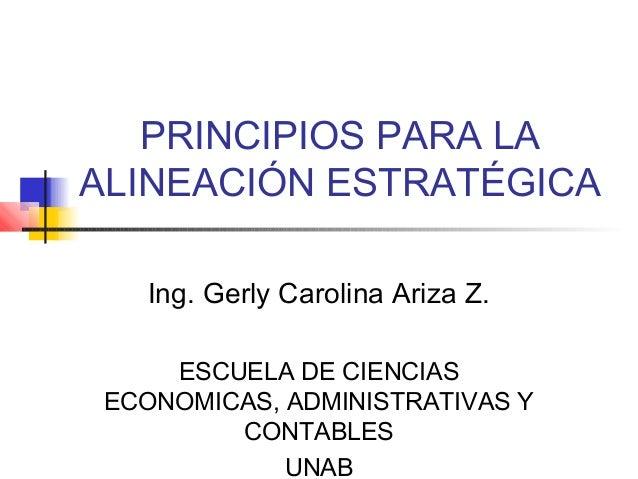 PRINCIPIOS PARA LAALINEACIÓN ESTRATÉGICA   Ing. Gerly Carolina Ariza Z.     ESCUELA DE CIENCIAS ECONOMICAS, ADMINISTRATIVA...