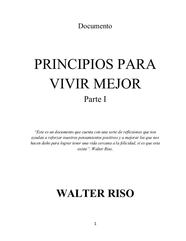"""1      Documento PRINCIPIOS PARA VIVIR MEJOR Parte I """"Este es un documento que cuenta con una serie de reflexiones que..."""