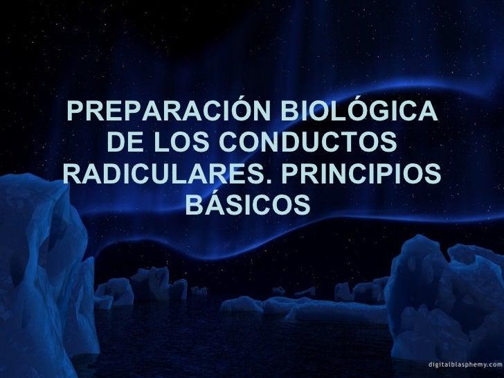 PREPARACIÓN BIOLÓGICA DE LOS CONDUCTOS RADICULARES. PRINCIPIOS BÁSICOS
