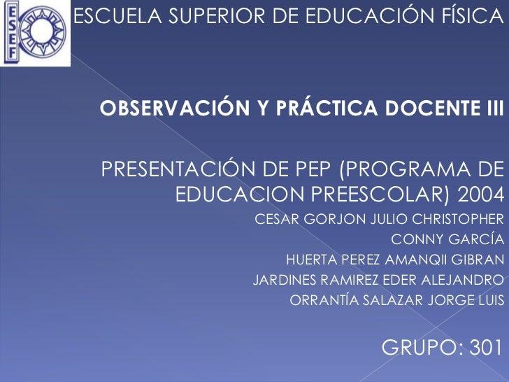 ESCUELA SUPERIOR DE EDUCACIÓN FÍSICA  OBSERVACIÓN Y PRÁCTICA DOCENTE III  PRESENTACIÓN DE PEP (PROGRAMA DE        EDUCACIO...