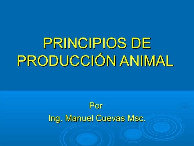 PRINCIPIOS DEPRINCIPIOS DE PRODUCCIÓN ANIMALPRODUCCIÓN ANIMAL PorPor Ing. Manuel Cuevas Msc.Ing. Manuel Cuevas Msc.