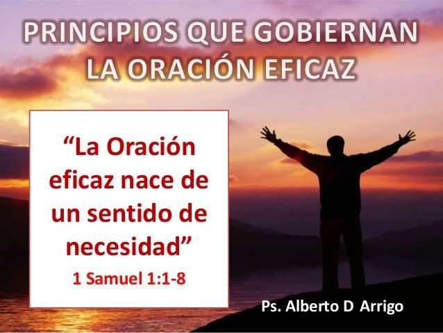 """""""La Oracióneficaz nace deun sentido de necesidad""""  1 Samuel 1:1-8                   Ps. Alberto D Arrigo"""