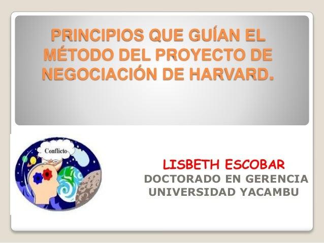 PRINCIPIOS QUE GUÍAN EL MÉTODO DEL PROYECTO DE NEGOCIACIÓN DE HARVARD. LISBETH ESCOBAR DOCTORADO EN GERENCIA UNIVERSIDAD Y...