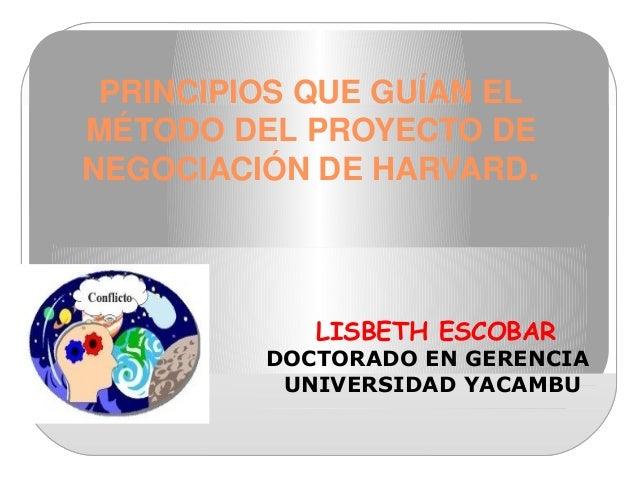 PRINCIPIOSQUEGUÍANEL MÉTODODELPROYECTODE NEGOCIACIÓNDEHARVARD. LISBETH ESCOBAR DOCTORADO EN GERENCIA UNIVERSIDAD...