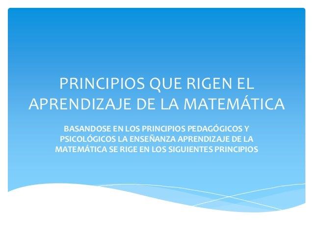 PRINCIPIOS QUE RIGEN EL APRENDIZAJE DE LA MATEMÁTICA BASANDOSE EN LOS PRINCIPIOS PEDAGÓGICOS Y PSICOLÓGICOS LA ENSEÑANZA A...