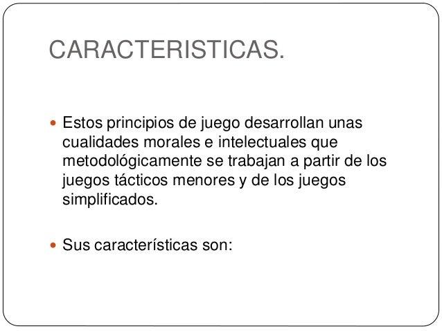 CARACTERISTICAS.  Estos principios de juego desarrollan unas cualidades morales e intelectuales que metodológicamente se ...