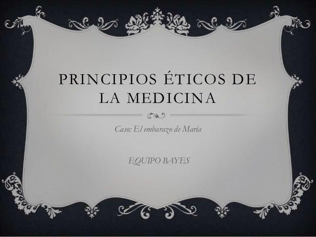 PRINCIPIOS ÉTICOS DE    LA MEDICINA     Caso: El embarazo de María         EQUIPO BAYES
