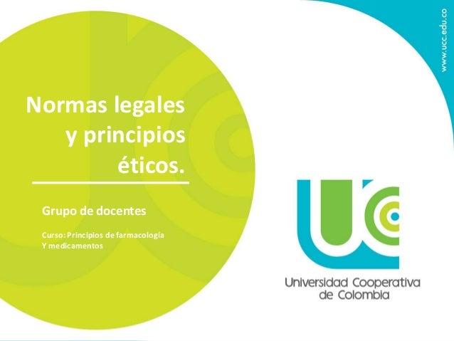 Normas legales  y principios  éticos.  Grupo de docentes  Curso: Principios de farmacología  Y medicamentos