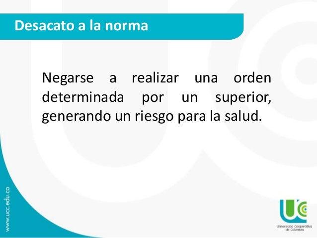 Desacato a la norma  Negarse a realizar una orden  determinada por un superior,  generando un riesgo para la salud.