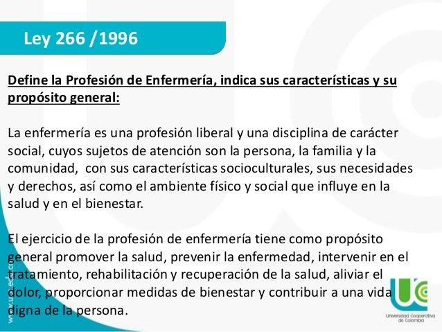 Ley 266 /1996  Define la Profesión de Enfermería, indica sus características y su  propósito general:  La enfermería es un...