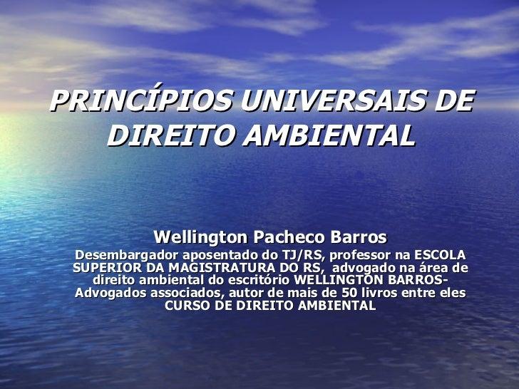 PRINCÍPIOS UNIVERSAIS DE DIREITO AMBIENTAL Wellington Pacheco Barros Desembargador aposentado do TJ/RS, professor na ESCOL...