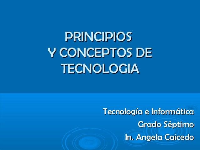 PRINCIPIOSPRINCIPIOS Y CONCEPTOS DEY CONCEPTOS DE TECNOLOGIATECNOLOGIA Tecnología e InformáticaTecnología e Informática Gr...