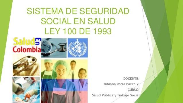 SISTEMA DE SEGURIDAD SOCIAL EN SALUD LEY 100 DE 1993 DOCENTE: Bibiana Paola Bacca V. CURSO: Salud Pública y Trabajo Social