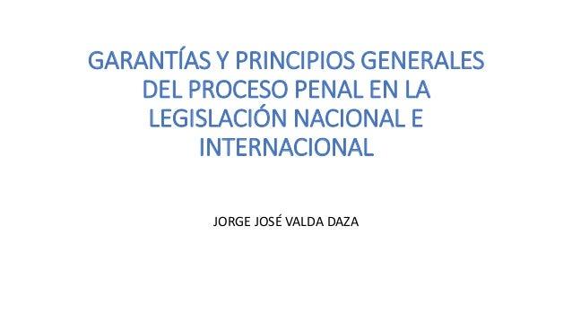 GARANTÍAS Y PRINCIPIOS GENERALES DEL PROCESO PENAL EN LA LEGISLACIÓN NACIONAL E INTERNACIONAL JORGE JOSÉ VALDA DAZA