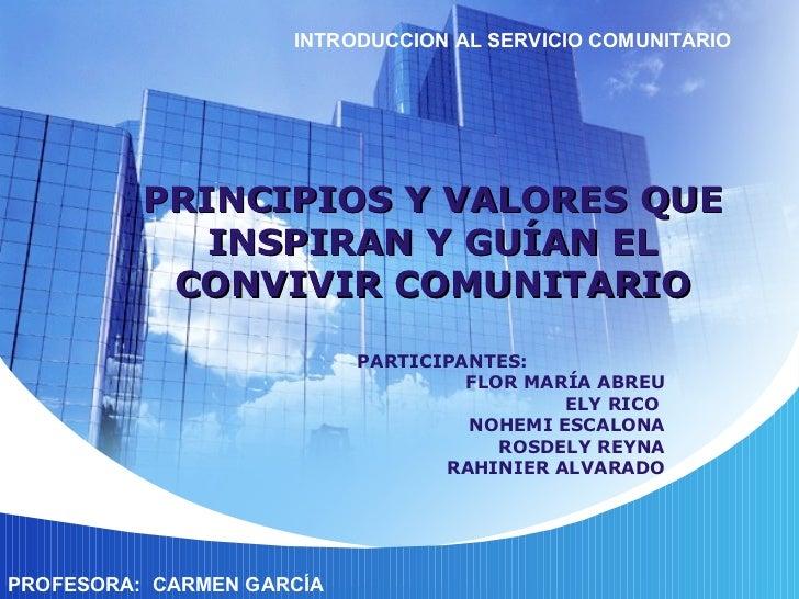 PRINCIPIOS Y VALORES QUE INSPIRAN Y GUÍAN EL CONVIVIR COMUNITARIO PARTICIPANTES: FLOR MARÍA ABREU ELY RICO  NOHEMI ESCALON...