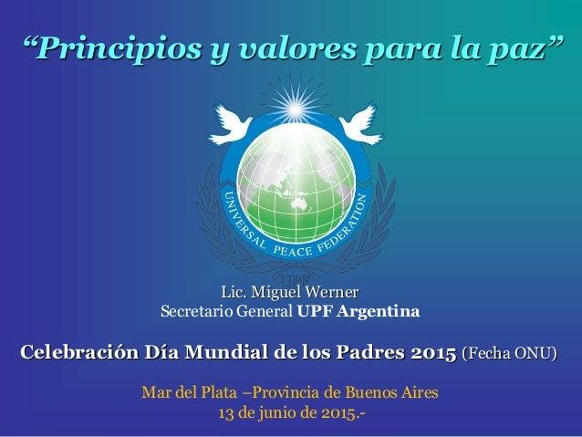 """""""Principios y valores para la paz"""" Lic. Miguel Werner Secretario General UPF Argentina Celebración Día Mundial de los Padr..."""