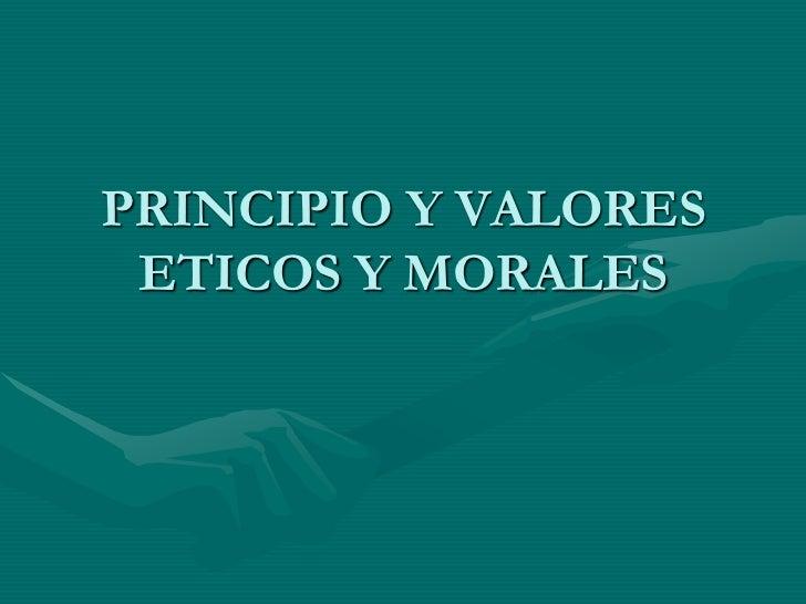 PRINCIPIO Y VALORES ETICOS Y MORALES<br />