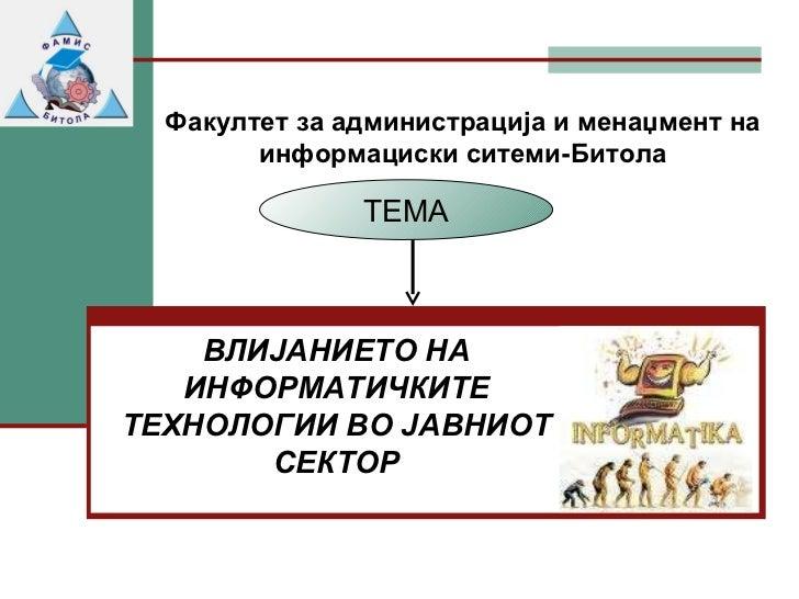 Факултет за   администрација и менаџмент на информациски ситеми-Битола ВЛИЈАНИЕТО НА ИНФОРМАТИЧКИТЕ ТЕХНОЛОГИИ ВО ЈАВНИОТ ...