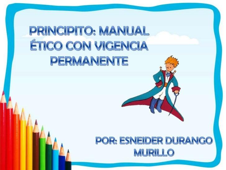 PRINCIPITO: MANUAL ÉTICO CON VIGENCIA PERMANENTE<br />POR: ESNEIDER DURANGO MURILLO<br />