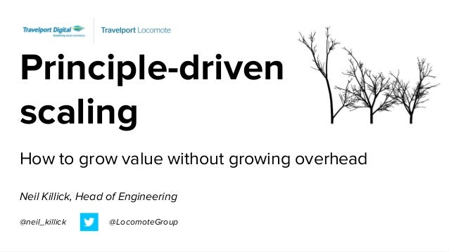 Principle-driven scaling How to grow value without growing overhead Neil Killick, Head of Engineering @neil_killick @Locom...