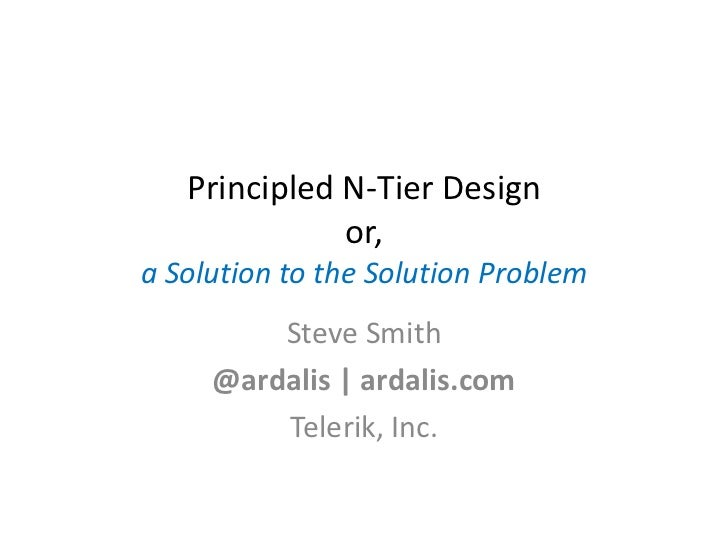 Principled N-Tier Design              or,a Solution to the Solution Problem         Steve Smith     @ardalis | ardalis.com...