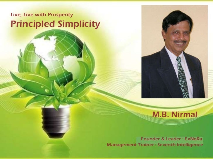 Live, Live with Prosperity Principled Simplicity    M.B. Nirmal Founder & Leader : ExNoRa Management Trainer : Seventh In...
