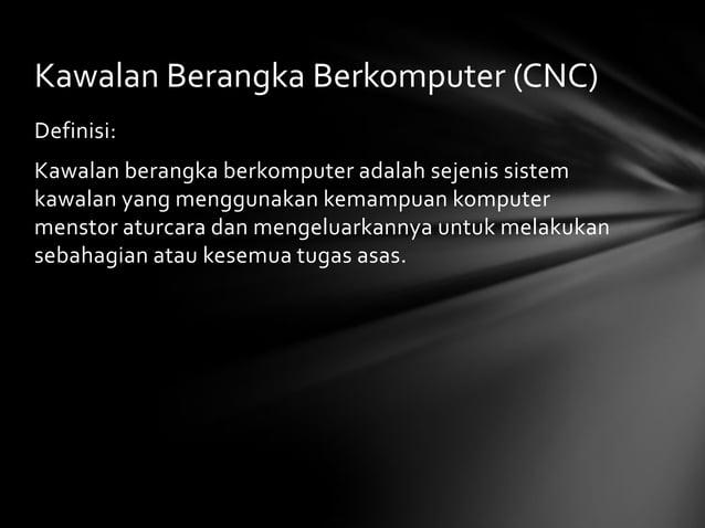 Kawalan Berangka Berkomputer (CNC)Definisi:Kawalan berangka berkomputer adalah sejenis sistemkawalan yang menggunakan kema...