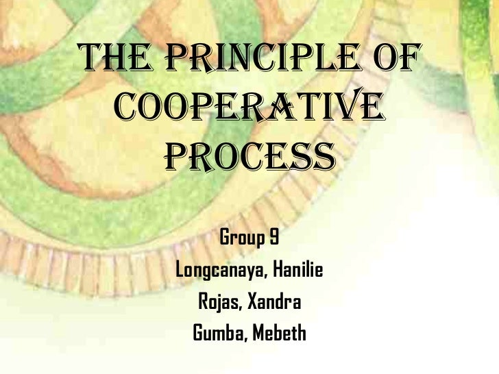 THE PRINCIPLE of COOPERATIVE    PROCESS         Group 9    Longcanaya, Hanilie       Rojas, Xandra      Gumba, Mebeth