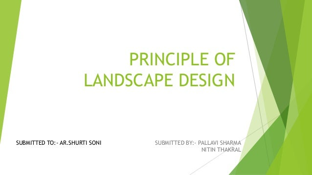 PRINCIPLE OF LANDSCAPE DESIGN SUBMITTED BY:- PALLAVI SHARMA NITIN THAKRAL SUBMITTED TO:- AR.SHURTI SONI