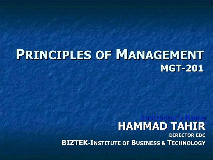 P RINCIPLES   OF  M ANAGEMENT MGT-201 Instructor's Name HAMMAD TAHIR DIRECTOR EDC BIZTEK - I NSTITUTE OF  B USINESS &  T E...