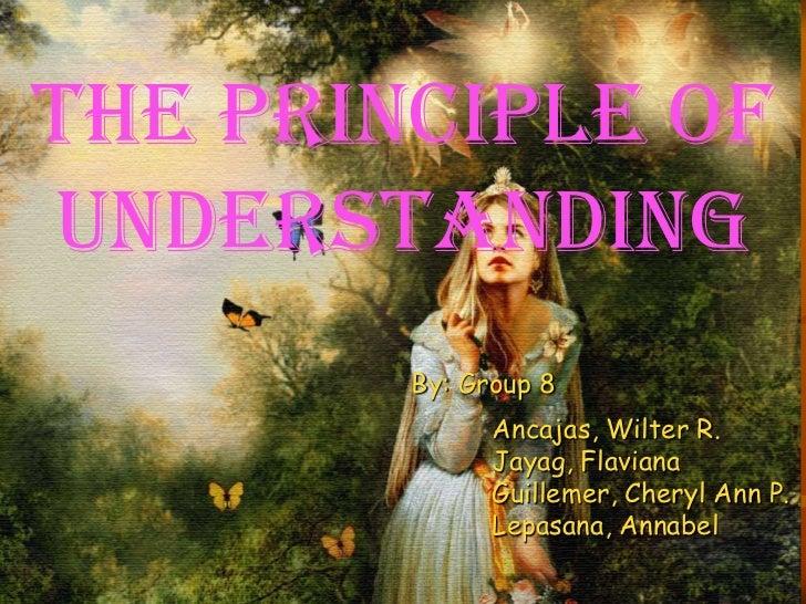 The principle ofunderstanding        By: Group 8              Ancajas, Wilter R.              Jayag, Flaviana             ...