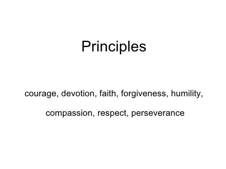 Principles courage, devotion, faith, forgiveness, humility,  compassion, respect, perseverance