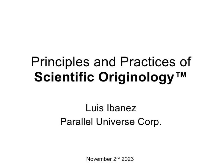 Principles and Practices of Scientific Originology™ Luis Ibanez Parallel Universe Corp. November 2 nd  2023
