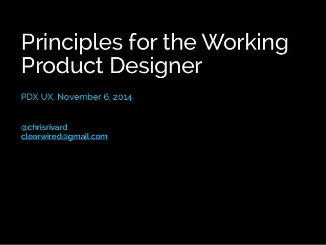 Principles for the Working  Product Designer  PDX UX, November 6, 2014  @chrisrivard  clearwired@gmail.com