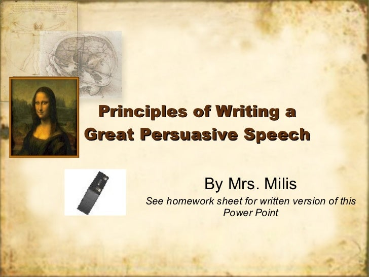 Principles of Writing a Great Persuasive Speech By Mrs. Milis See homework sheet for written version of this Power Point