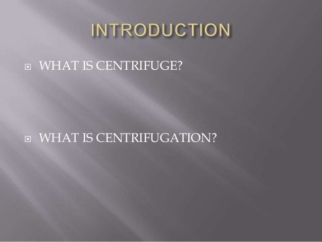   WHAT IS CENTRIFUGE?    WHAT IS CENTRIFUGATION?