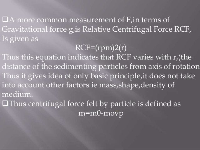 A more common measurement of F,in terms of Gravitational force g,is Relative Centrifugal Force RCF, Is given as RCF=(rpm)...