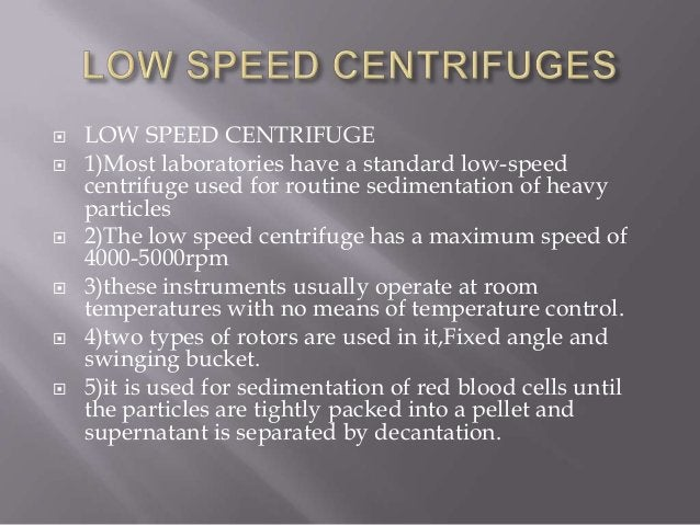         LOW SPEED CENTRIFUGE 1)Most laboratories have a standard low-speed centrifuge used for routine sedimentation...