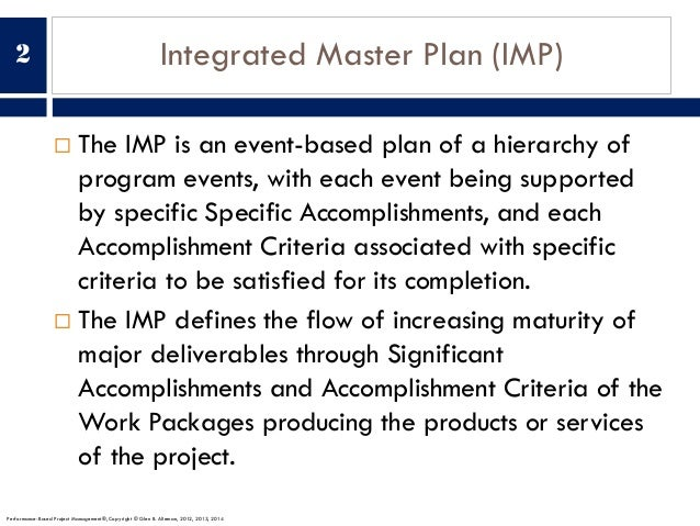 Integrated Master Plan (IMP) ¨ The IMP is an event-based plan of a hierarchy of program events, with each event being supp...