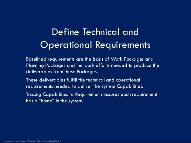Define Technical and Operational Requirements Baselined requirements are the basis of Work Packages and Planning Packages ...