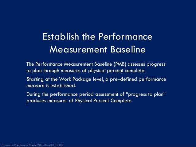 Establish the Performance Measurement Baseline The Performance Measurement Baseline (PMB) assesses progress to plan throug...