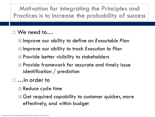 Motivation for integrating the Principles and Practices is to increase the probability of success ¨ We need to… ¤ Improve ...