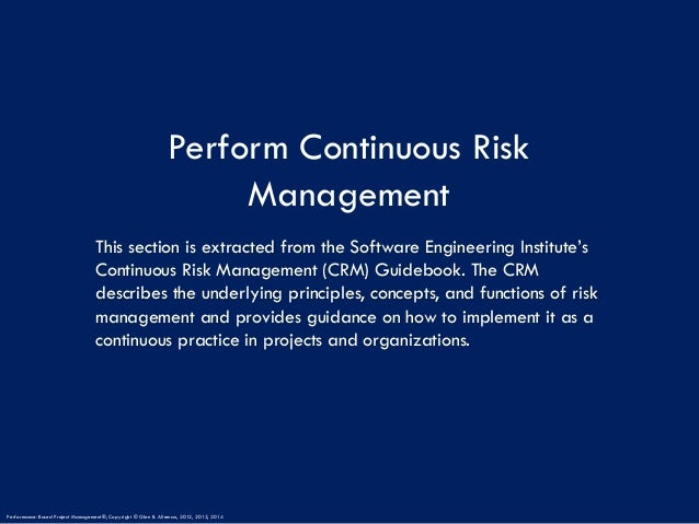 Perform Continuous Risk Management This section is extracted from the Software Engineering Institute's Continuous Risk Man...