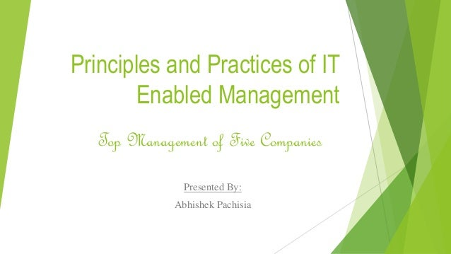 Principles and Practices of IT Enabled Management Presented By: Abhishek Pachisia Top Management of Five Companies