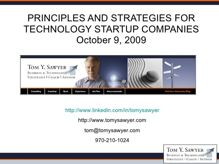 PRINCIPLES AND STRATEGIES FOR TECHNOLOGY STARTUP COMPANIES October 9, 2009 http://www.linkedin.com/in/tomysawyer http://ww...