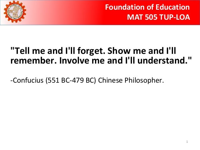"Foundation of Education  MAT 505 TUP-LOA  ""Tell me and I'll forget. Show me and I'll  remember. Involve me and I'll unders..."