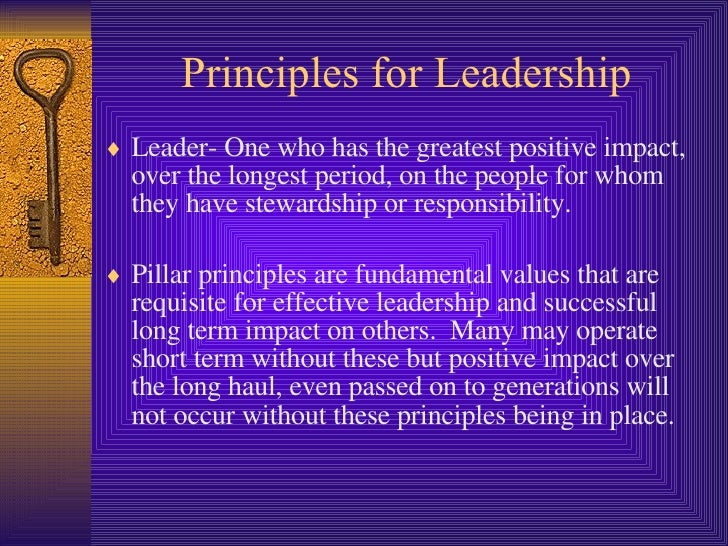 Principles for Leadership <ul><li>Leader- One who has the greatest positive impact, over the longest period, on the people...