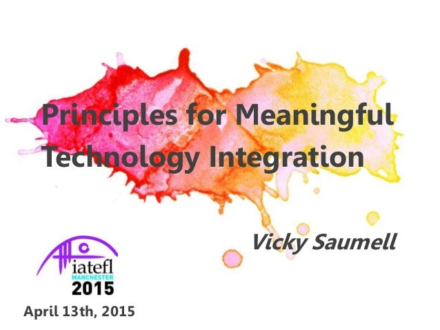 Principles for Meaningful Technology Integration Vicky Saumell April 13th, 2015