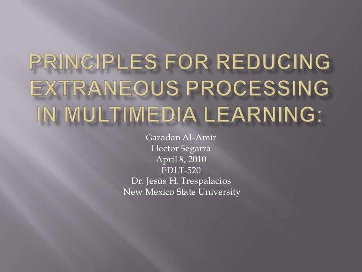 PrinciplesforReducingExtraneousProcessing in Multimedia Learning: <br />Garadan Al-Amir <br />Hector Segarra<br />April 8,...