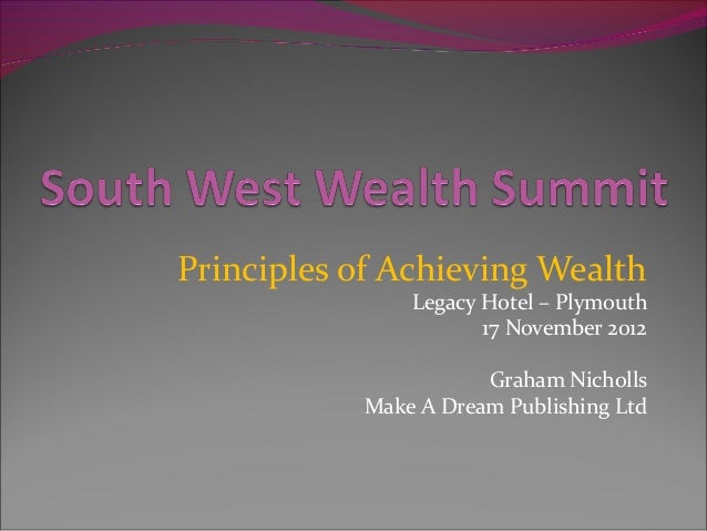 Principles of Achieving Wealth               Legacy Hotel – Plymouth                      17 November 2012                ...